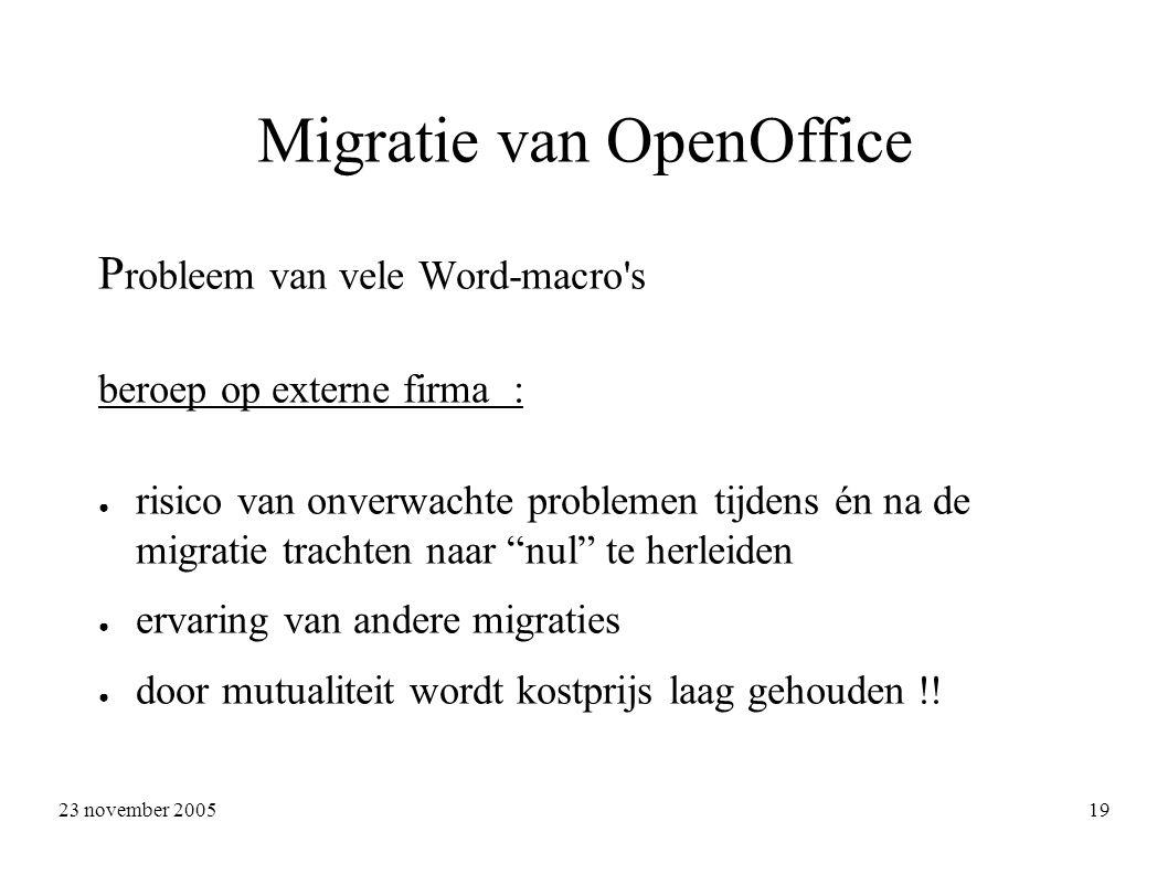 23 november 2005 19 Migratie van OpenOffice P robleem van vele Word-macro s beroep op externe firma : ● risico van onverwachte problemen tijdens én na de migratie trachten naar nul te herleiden ● ervaring van andere migraties ● door mutualiteit wordt kostprijs laag gehouden !!