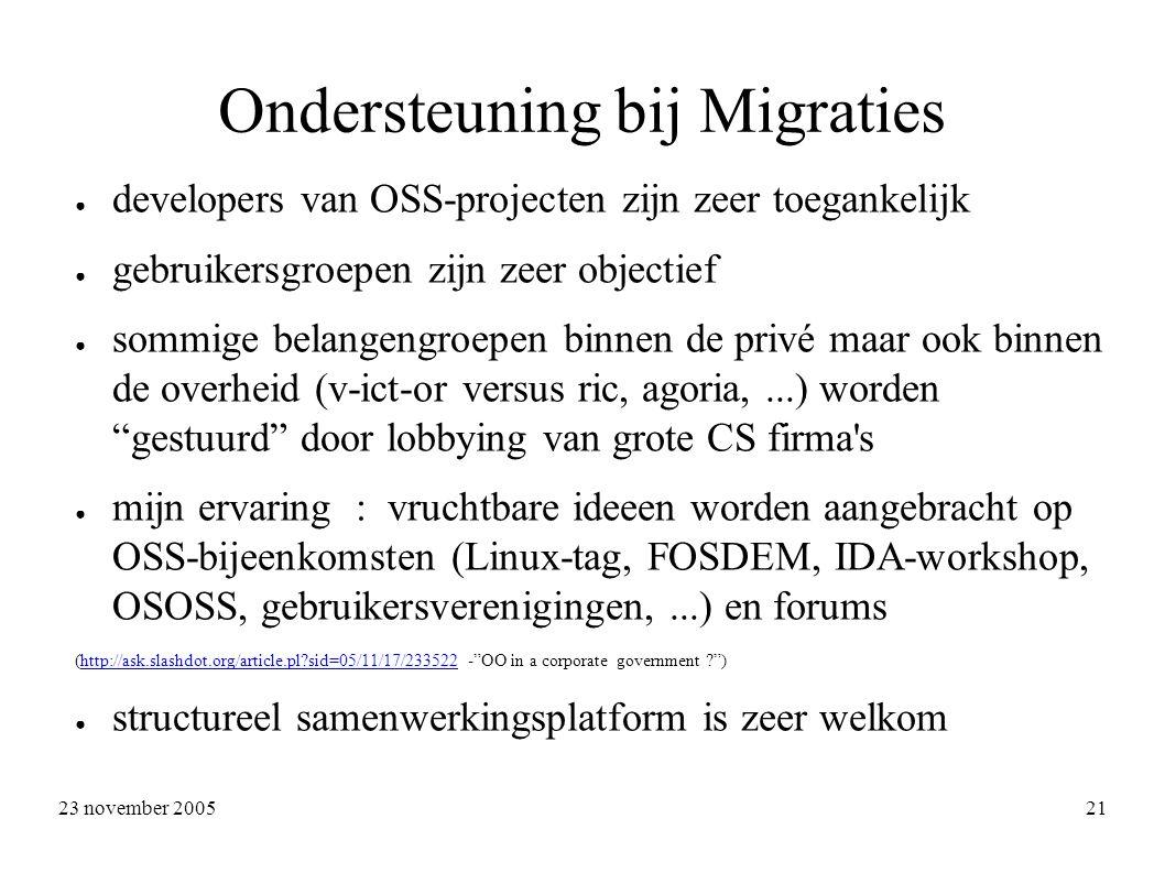 23 november 2005 21 Ondersteuning bij Migraties ● developers van OSS-projecten zijn zeer toegankelijk ● gebruikersgroepen zijn zeer objectief ● sommige belangengroepen binnen de privé maar ook binnen de overheid (v-ict-or versus ric, agoria,...) worden gestuurd door lobbying van grote CS firma s ● mijn ervaring : vruchtbare ideeen worden aangebracht op OSS-bijeenkomsten (Linux-tag, FOSDEM, IDA-workshop, OSOSS, gebruikersverenigingen,...) en forums (http://ask.slashdot.org/article.pl sid=05/11/17/233522 - OO in a corporate government )http://ask.slashdot.org/article.pl sid=05/11/17/233522 ● structureel samenwerkingsplatform is zeer welkom