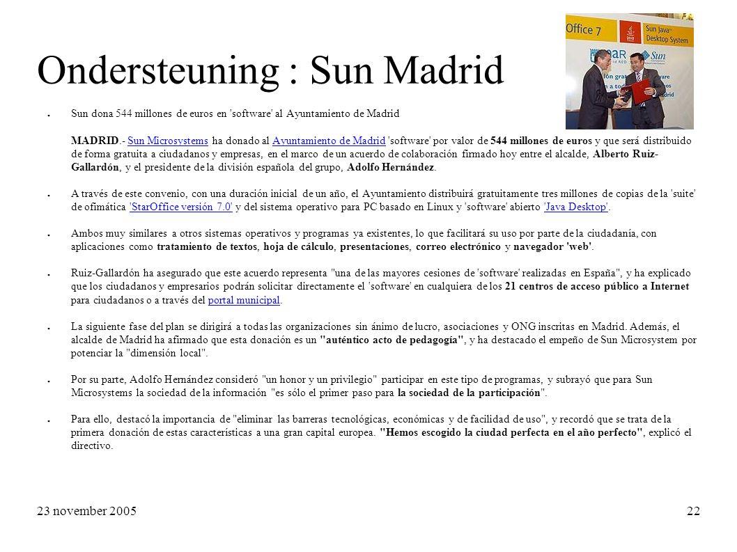 23 november 2005 22 Ondersteuning : Sun Madrid ● Sun dona 544 millones de euros en software al Ayuntamiento de Madrid MADRID.- Sun Microsystems ha donado al Ayuntamiento de Madrid software por valor de 544 millones de euros y que será distribuido de forma gratuita a ciudadanos y empresas, en el marco de un acuerdo de colaboración firmado hoy entre el alcalde, Alberto Ruiz- Gallardón, y el presidente de la división española del grupo, Adolfo Hernández.Sun MicrosystemsAyuntamiento de Madrid ● A través de este convenio, con una duración inicial de un año, el Ayuntamiento distribuirá gratuitamente tres millones de copias de la suite de ofimática StarOffice versión 7.0 y del sistema operativo para PC basado en Linux y software abierto Java Desktop . StarOffice versión 7.0 Java Desktop ● Ambos muy similares a otros sistemas operativos y programas ya existentes, lo que facilitará su uso por parte de la ciudadanía, con aplicaciones como tratamiento de textos, hoja de cálculo, presentaciones, correo electrónico y navegador web .