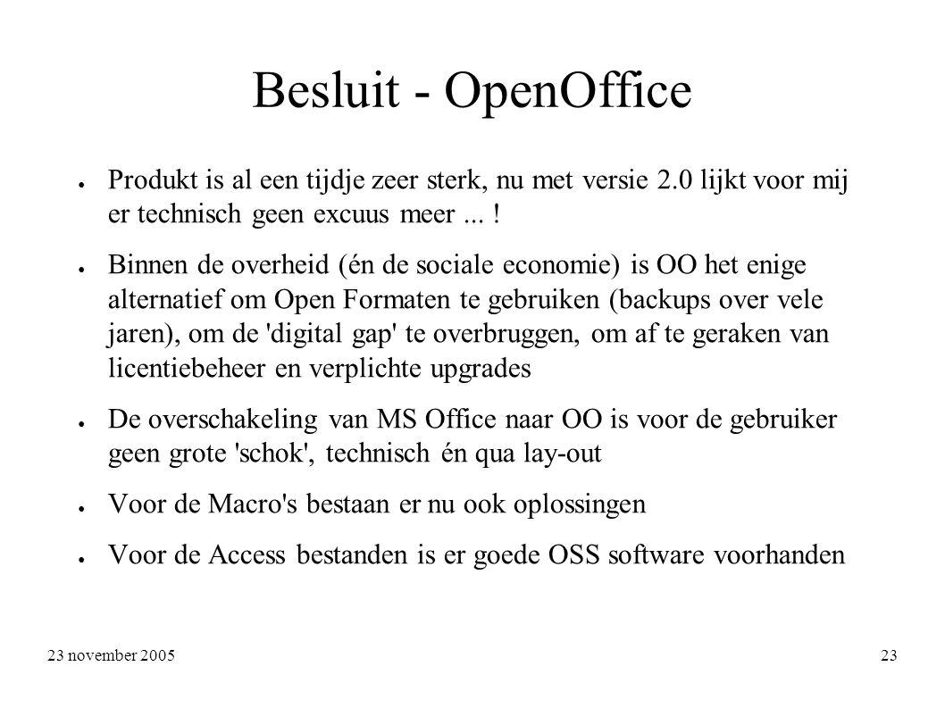 23 november 2005 23 Besluit - OpenOffice ● Produkt is al een tijdje zeer sterk, nu met versie 2.0 lijkt voor mij er technisch geen excuus meer...