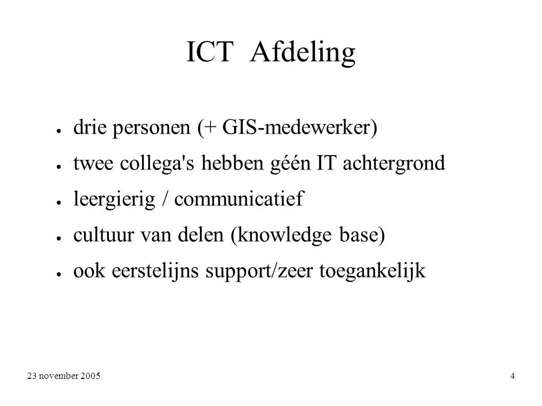 23 november 2005 4 ICT Afdeling ● drie personen (+ GIS-medewerker) ● twee collega s hebben géén IT achtergrond ● leergierig / communicatief ● cultuur van delen (knowledge base) ● ook eerstelijns support/zeer toegankelijk