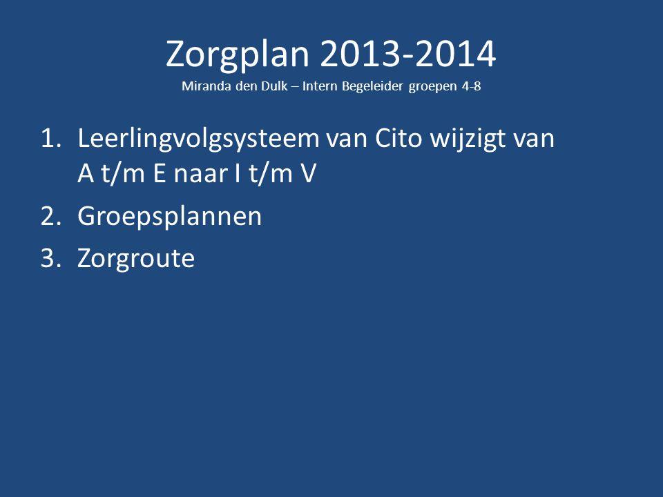 Zorgplan 2013-2014 Miranda den Dulk – Intern Begeleider groepen 4-8 1.Leerlingvolgsysteem van Cito wijzigt van A t/m E naar I t/m V 2.Groepsplannen 3.Zorgroute