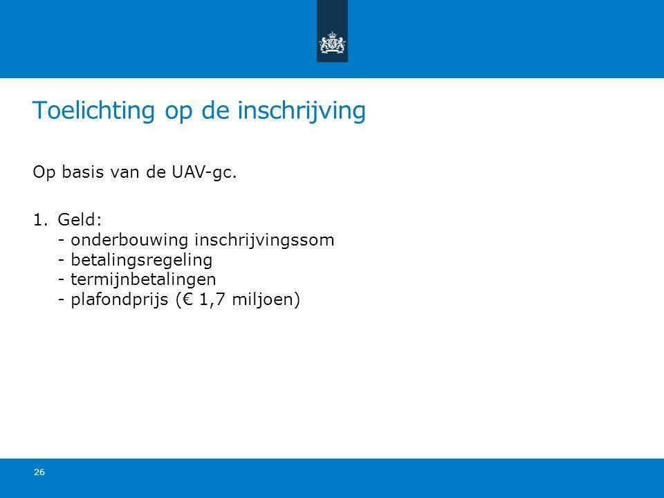 Toelichting op de inschrijving Op basis van de UAV-gc. 1.Geld: - onderbouwing inschrijvingssom - betalingsregeling - termijnbetalingen - plafondprijs
