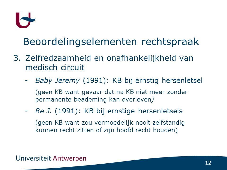 12 Beoordelingselementen rechtspraak 3.Zelfredzaamheid en onafhankelijkheid van medisch circuit -Baby Jeremy (1991): KB bij ernstig hersenletsel (geen KB want gevaar dat na KB niet meer zonder permanente beademing kan overleven) -Re J.