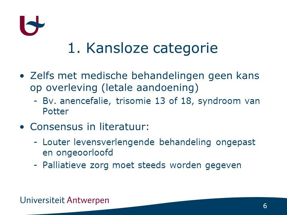 6 1. Kansloze categorie Zelfs met medische behandelingen geen kans op overleving (letale aandoening) -Bv. anencefalie, trisomie 13 of 18, syndroom van