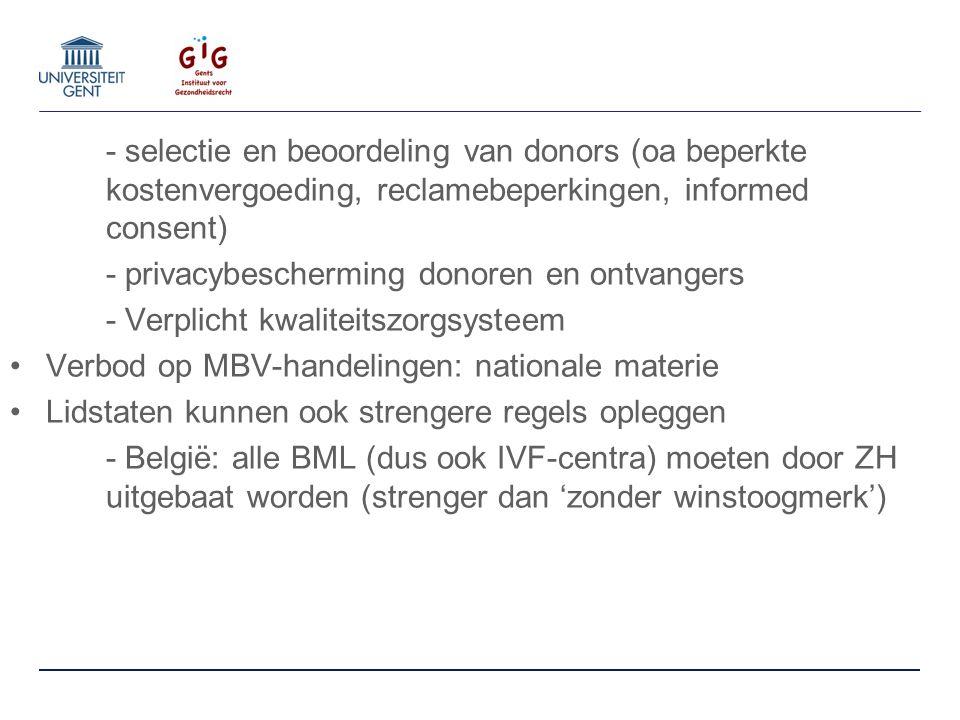 - selectie en beoordeling van donors (oa beperkte kostenvergoeding, reclamebeperkingen, informed consent) - privacybescherming donoren en ontvangers - Verplicht kwaliteitszorgsysteem Verbod op MBV-handelingen: nationale materie Lidstaten kunnen ook strengere regels opleggen - België: alle BML (dus ook IVF-centra) moeten door ZH uitgebaat worden (strenger dan 'zonder winstoogmerk')