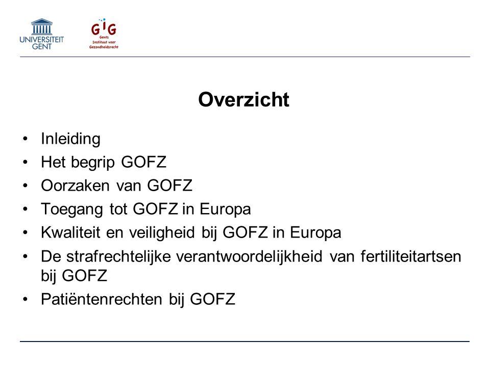 Overzicht Inleiding Het begrip GOFZ Oorzaken van GOFZ Toegang tot GOFZ in Europa Kwaliteit en veiligheid bij GOFZ in Europa De strafrechtelijke verantwoordelijkheid van fertiliteitartsen bij GOFZ Patiëntenrechten bij GOFZ