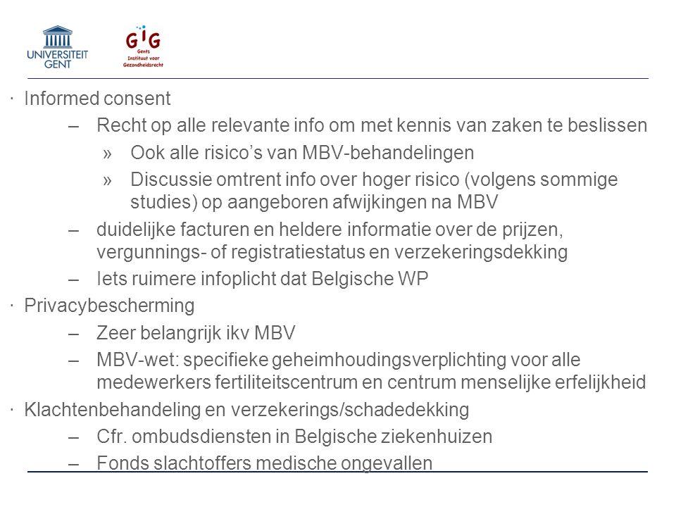 ‧ Informed consent –Recht op alle relevante info om met kennis van zaken te beslissen »Ook alle risico's van MBV-behandelingen »Discussie omtrent info over hoger risico (volgens sommige studies) op aangeboren afwijkingen na MBV –duidelijke facturen en heldere informatie over de prijzen, vergunnings- of registratiestatus en verzekeringsdekking –Iets ruimere infoplicht dat Belgische WP ‧ Privacybescherming –Zeer belangrijk ikv MBV –MBV-wet: specifieke geheimhoudingsverplichting voor alle medewerkers fertiliteitscentrum en centrum menselijke erfelijkheid ‧ Klachtenbehandeling en verzekerings/schadedekking –Cfr.