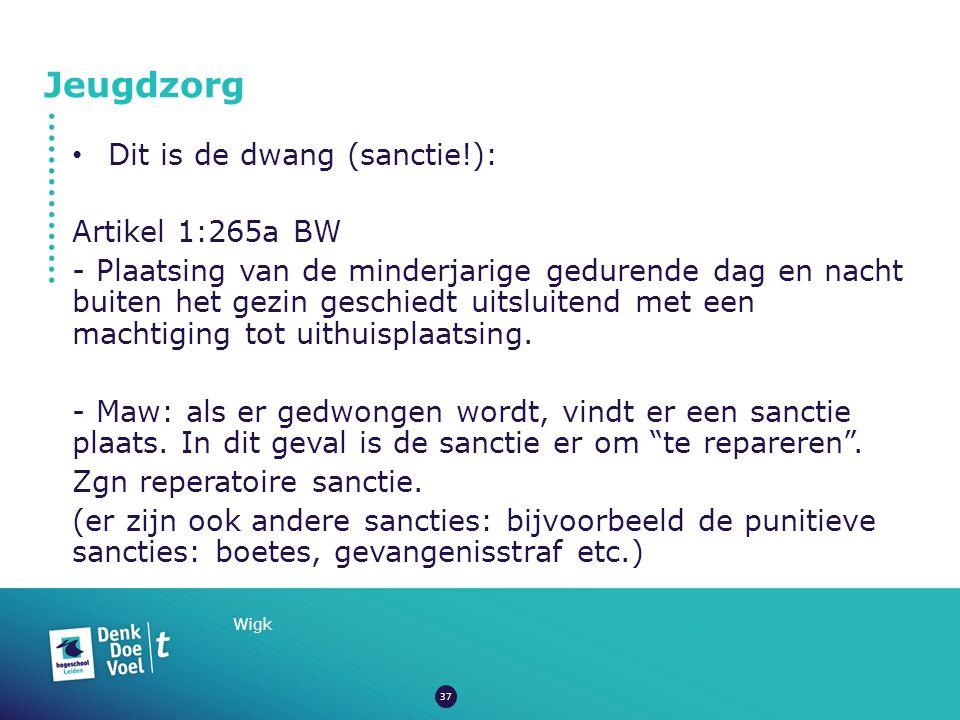 Jeugdzorg Wigk Dit is de dwang (sanctie!): Artikel 1:265a BW - Plaatsing van de minderjarige gedurende dag en nacht buiten het gezin geschiedt uitsluitend met een machtiging tot uithuisplaatsing.