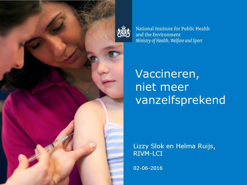 Vaccineren, niet meer vanzelfsprekend Lizzy Slok en Helma Ruijs, RIVM-LCI 02-06-2016