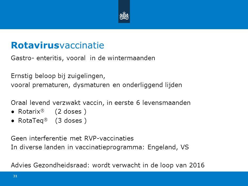 Rotavirusvaccinatie Gastro- enteritis, vooral in de wintermaanden Ernstig beloop bij zuigelingen, vooral prematuren, dysmaturen en onderliggend lijden Oraal levend verzwakt vaccin, in eerste 6 levensmaanden ●Rotarix ® (2 doses ) ●RotaTeq ® (3 doses ) Geen interferentie met RVP-vaccinaties In diverse landen in vaccinatieprogramma: Engeland, VS Advies Gezondheidsraad: wordt verwacht in de loop van 2016 31
