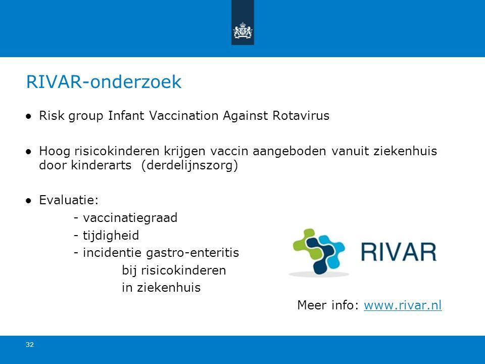 RIVAR-onderzoek ●Risk group Infant Vaccination Against Rotavirus ●Hoog risicokinderen krijgen vaccin aangeboden vanuit ziekenhuis door kinderarts (derdelijnszorg) ●Evaluatie: - vaccinatiegraad - tijdigheid - incidentie gastro-enteritis bij risicokinderen in ziekenhuis Meer info: www.rivar.nlwww.rivar.nl 32
