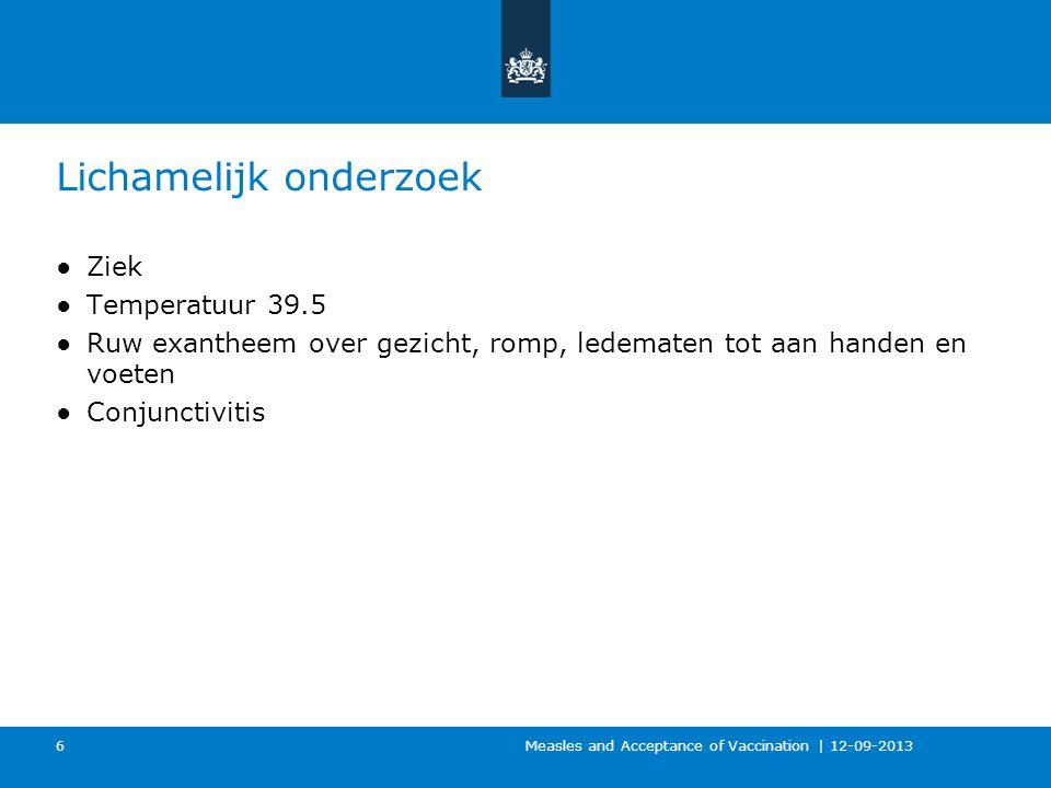 Lichamelijk onderzoek ●Ziek ●Temperatuur 39.5 ●Ruw exantheem over gezicht, romp, ledematen tot aan handen en voeten ●Conjunctivitis Measles and Acceptance of Vaccination | 12-09-2013 6