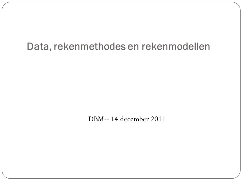 Data, rekenmethodes en rekenmodellen DBM-- 14 december 2011