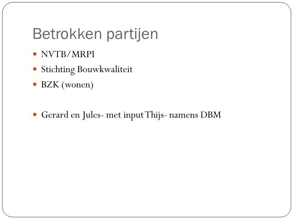 Betrokken partijen NVTB/MRPI Stichting Bouwkwaliteit BZK (wonen) Gerard en Jules- met input Thijs- namens DBM