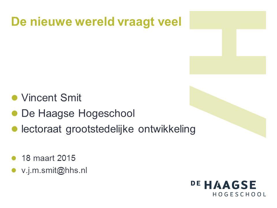 De nieuwe wereld vraagt veel Vincent Smit De Haagse Hogeschool lectoraat grootstedelijke ontwikkeling 18 maart 2015 v.j.m.smit@hhs.nl
