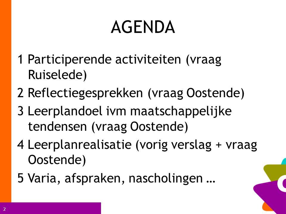 2 AGENDA 1 Participerende activiteiten (vraag Ruiselede) 2 Reflectiegesprekken (vraag Oostende) 3 Leerplandoel ivm maatschappelijke tendensen (vraag Oostende) 4 Leerplanrealisatie (vorig verslag + vraag Oostende) 5 Varia, afspraken, nascholingen …