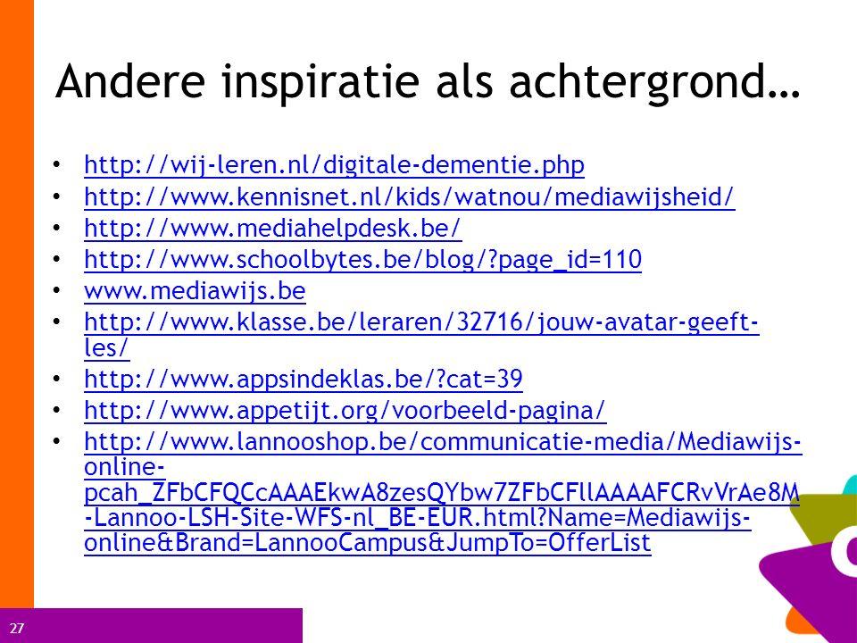 27 Andere inspiratie als achtergrond… http://wij-leren.nl/digitale-dementie.php http://www.kennisnet.nl/kids/watnou/mediawijsheid/ http://www.mediahelpdesk.be/ http://www.schoolbytes.be/blog/?page_id=110 www.mediawijs.be http://www.klasse.be/leraren/32716/jouw-avatar-geeft- les/ http://www.klasse.be/leraren/32716/jouw-avatar-geeft- les/ http://www.appsindeklas.be/?cat=39 http://www.appetijt.org/voorbeeld-pagina/ http://www.lannooshop.be/communicatie-media/Mediawijs- online- pcah_ZFbCFQCcAAAEkwA8zesQYbw7ZFbCFllAAAAFCRvVrAe8M -Lannoo-LSH-Site-WFS-nl_BE-EUR.html?Name=Mediawijs- online&Brand=LannooCampus&JumpTo=OfferList http://www.lannooshop.be/communicatie-media/Mediawijs- online- pcah_ZFbCFQCcAAAEkwA8zesQYbw7ZFbCFllAAAAFCRvVrAe8M -Lannoo-LSH-Site-WFS-nl_BE-EUR.html?Name=Mediawijs- online&Brand=LannooCampus&JumpTo=OfferList