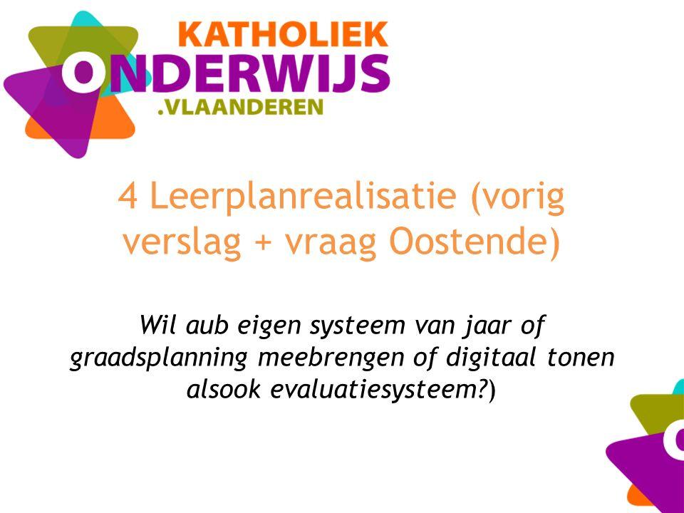 4 Leerplanrealisatie (vorig verslag + vraag Oostende) Wil aub eigen systeem van jaar of graadsplanning meebrengen of digitaal tonen alsook evaluatiesy