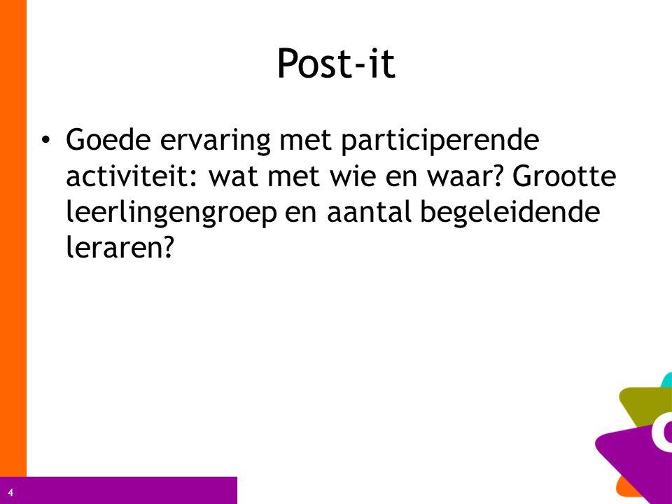 4 Post-it Goede ervaring met participerende activiteit: wat met wie en waar? Grootte leerlingengroep en aantal begeleidende leraren?