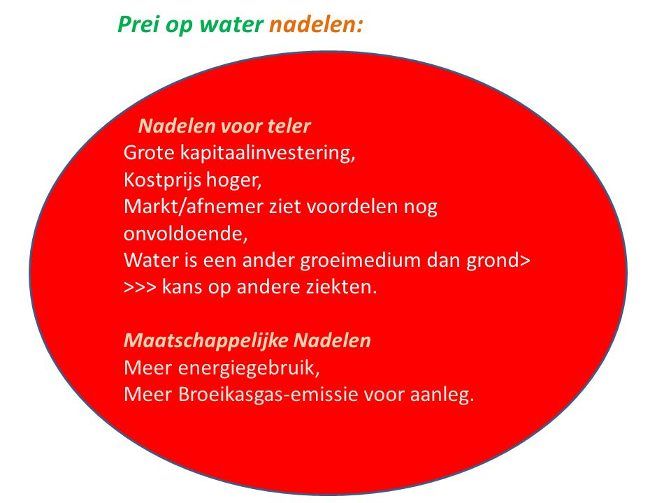 Prei op water nadelen: Nadelen voor teler Grote kapitaalinvestering, Kostprijs hoger, Markt/afnemer ziet voordelen nog onvoldoende, Water is een ander groeimedium dan grond> >>> kans op andere ziekten.