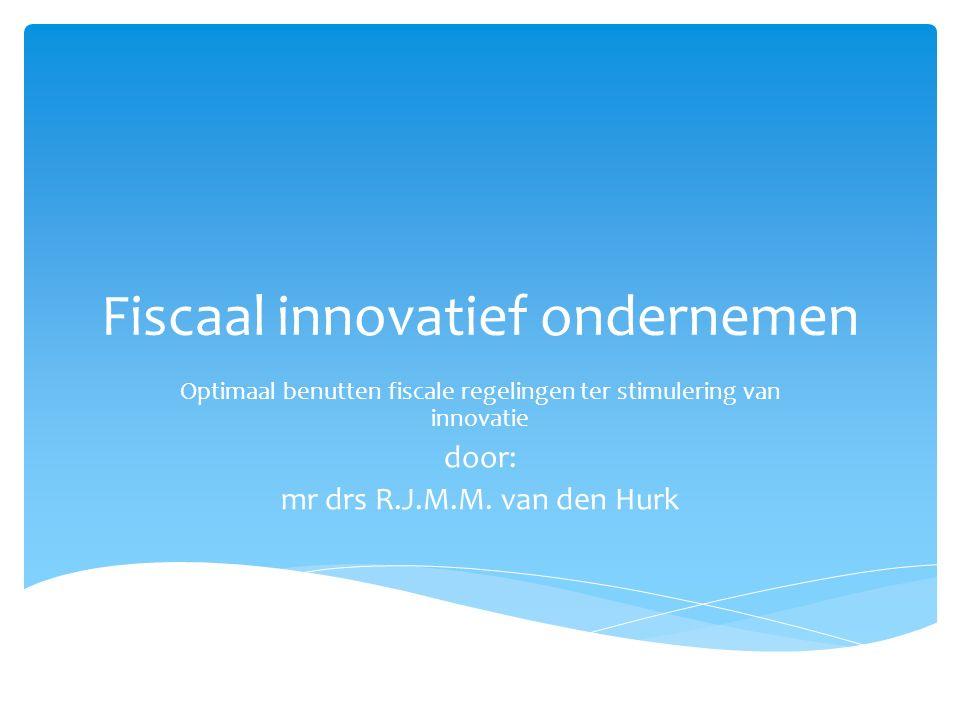 Fiscaal innovatief ondernemen Optimaal benutten fiscale regelingen ter stimulering van innovatie door: mr drs R.J.M.M. van den Hurk
