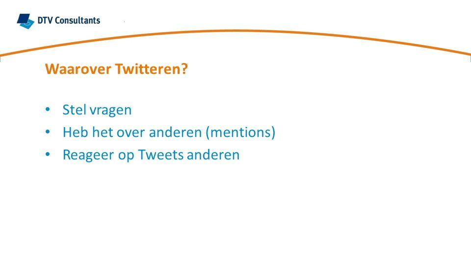 Waarover Twitteren? Stel vragen Heb het over anderen (mentions) Reageer op Tweets anderen