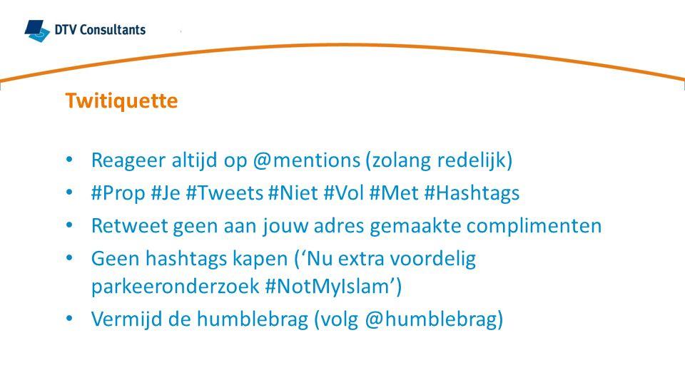 Twitiquette Reageer altijd op @mentions (zolang redelijk) #Prop #Je #Tweets #Niet #Vol #Met #Hashtags Retweet geen aan jouw adres gemaakte complimenten Geen hashtags kapen ('Nu extra voordelig parkeeronderzoek #NotMyIslam') Vermijd de humblebrag (volg @humblebrag)