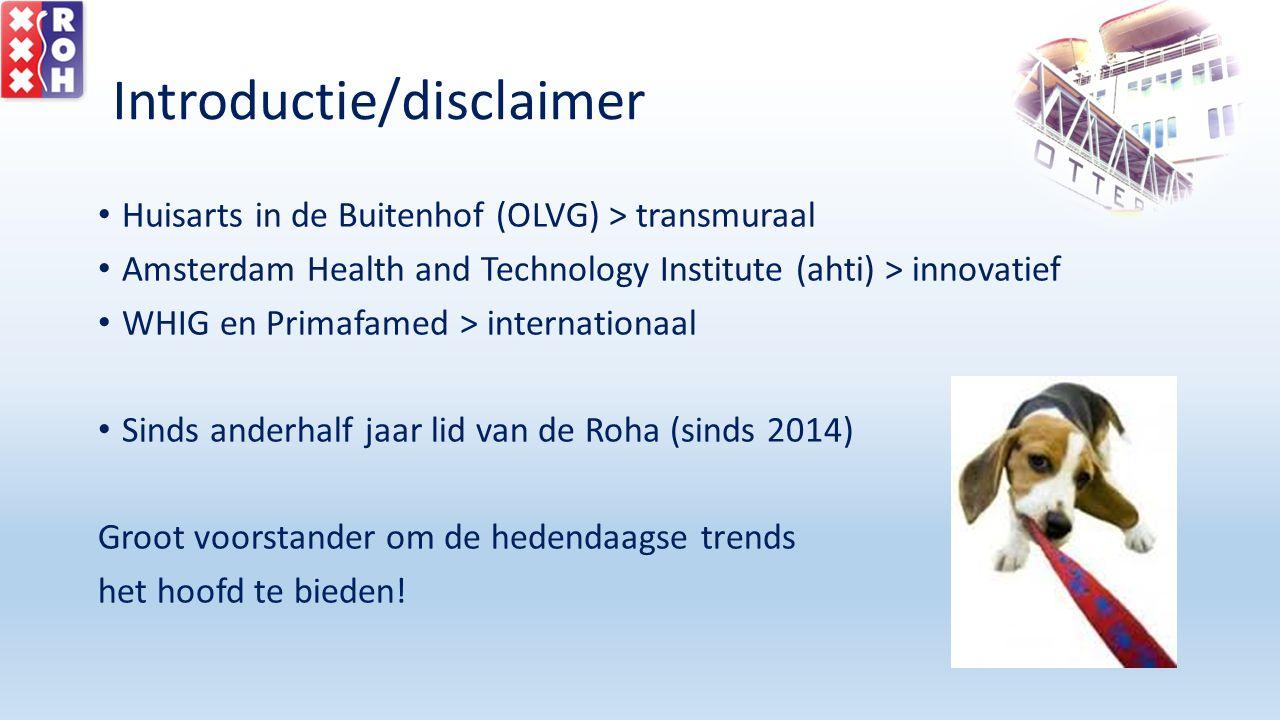 Introductie/disclaimer Huisarts in de Buitenhof (OLVG) > transmuraal Amsterdam Health and Technology Institute (ahti) > innovatief WHIG en Primafamed > internationaal Sinds anderhalf jaar lid van de Roha (sinds 2014) Groot voorstander om de hedendaagse trends het hoofd te bieden!