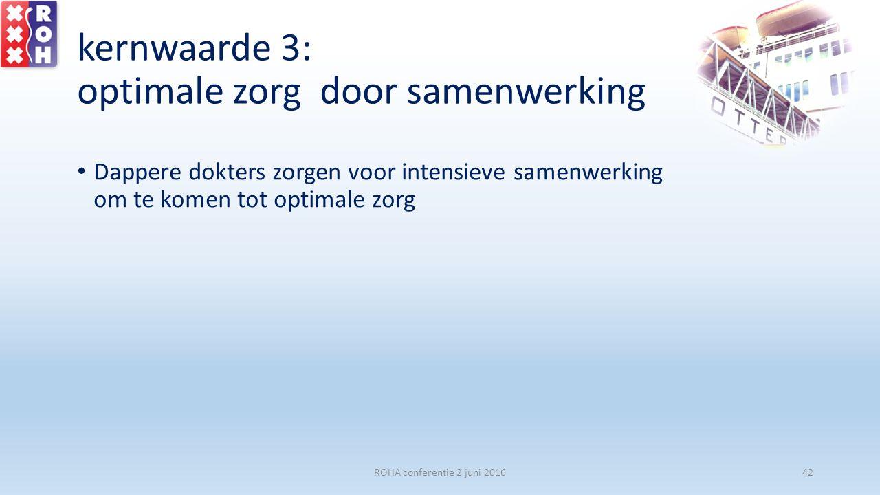 kernwaarde 3: optimale zorg door samenwerking Dappere dokters zorgen voor intensieve samenwerking om te komen tot optimale zorg ROHA conferentie 2 jun