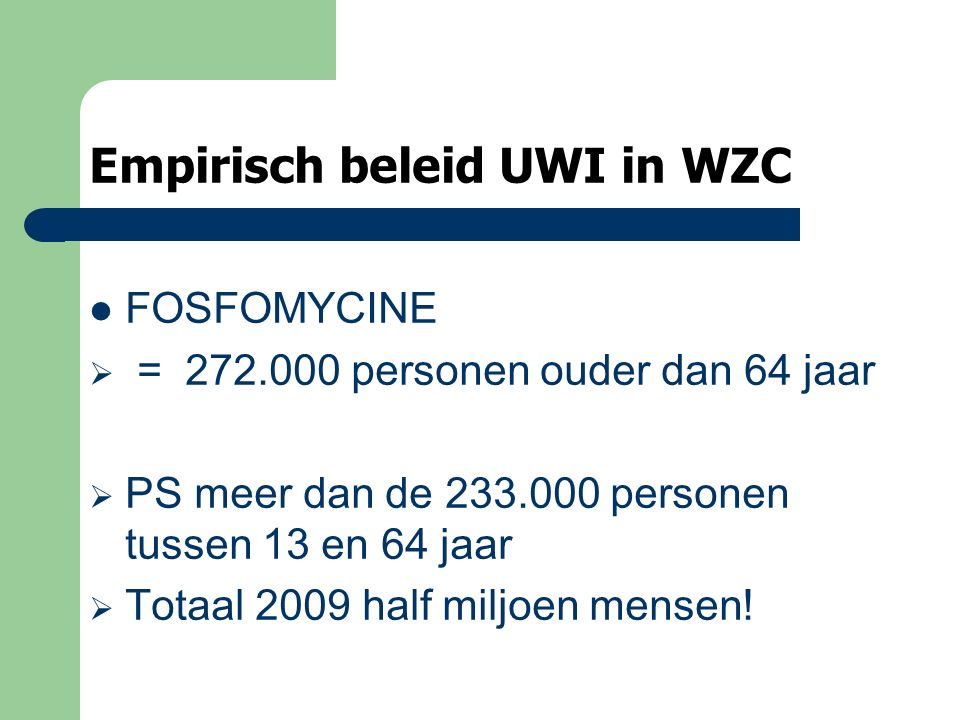 Empirisch beleid UWI in WZC FOSFOMYCINE  = 272.000 personen ouder dan 64 jaar  PS meer dan de 233.000 personen tussen 13 en 64 jaar  Totaal 2009 half miljoen mensen!