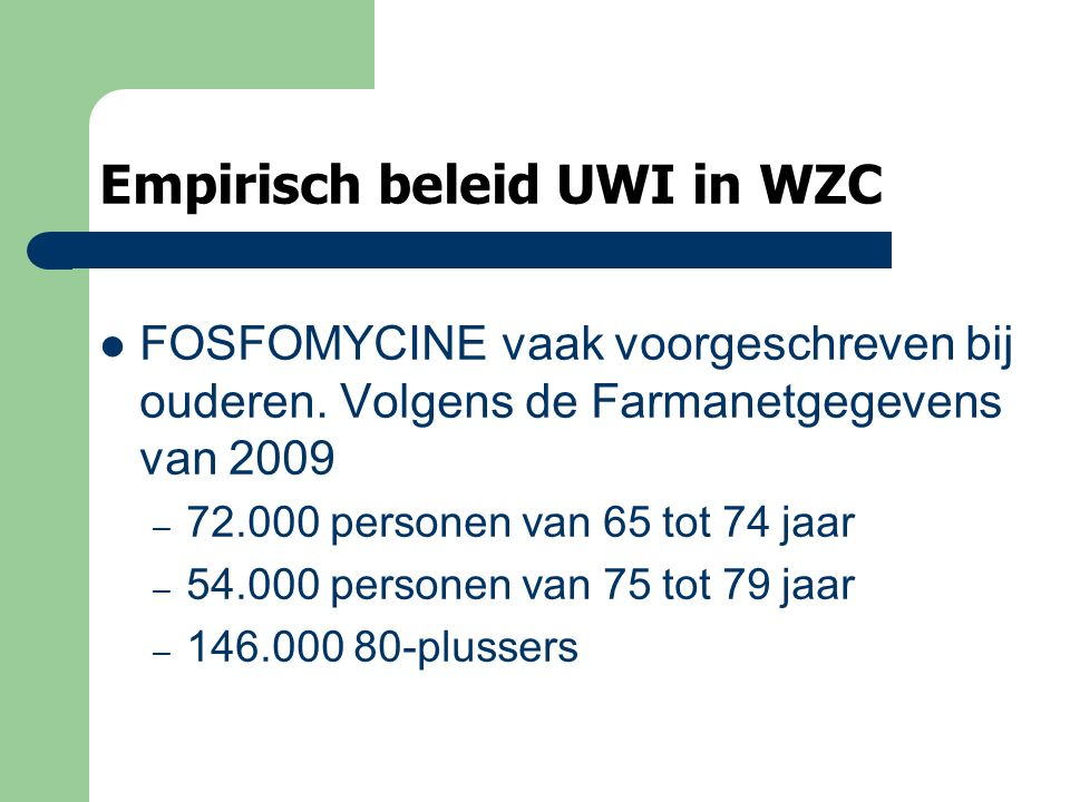 Empirisch beleid UWI in WZC FOSFOMYCINE vaak voorgeschreven bij ouderen. Volgens de Farmanetgegevens van 2009 – 72.000 personen van 65 tot 74 jaar – 5