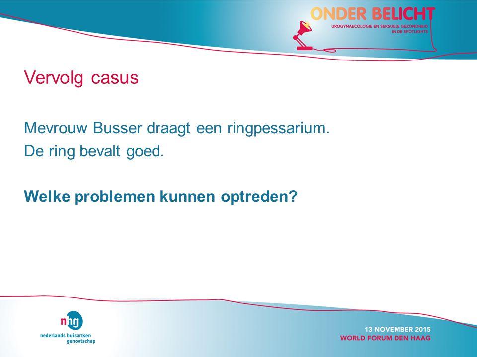 Vervolg casus Mevrouw Busser draagt een ringpessarium.