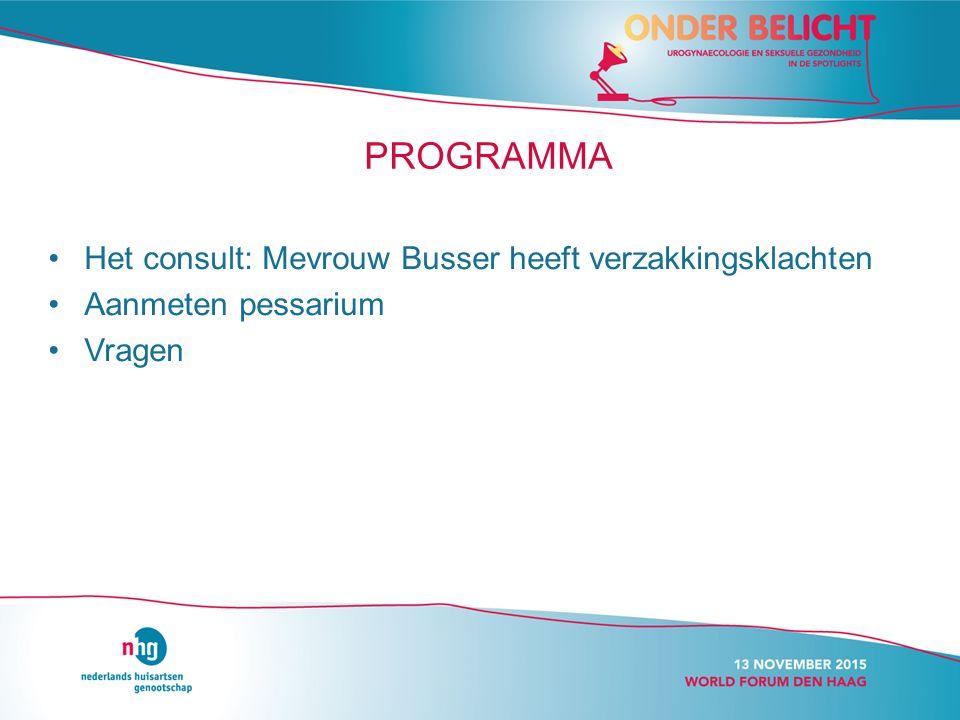 PROGRAMMA Het consult: Mevrouw Busser heeft verzakkingsklachten Aanmeten pessarium Vragen