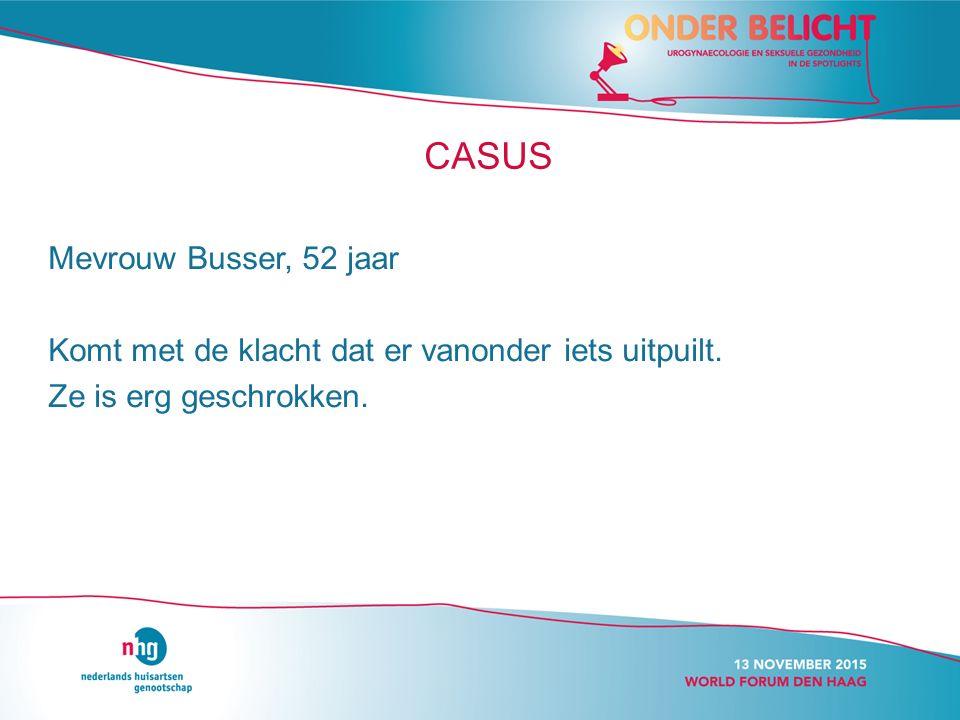 CASUS Mevrouw Busser, 52 jaar Komt met de klacht dat er vanonder iets uitpuilt.