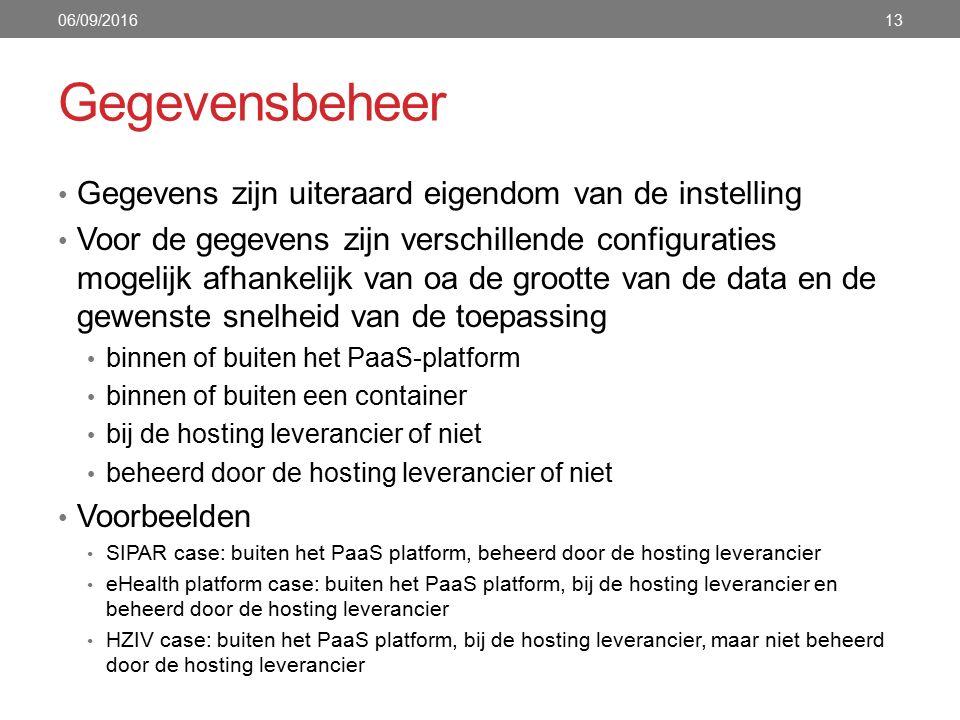 Gegevensbeheer Gegevens zijn uiteraard eigendom van de instelling Voor de gegevens zijn verschillende configuraties mogelijk afhankelijk van oa de grootte van de data en de gewenste snelheid van de toepassing binnen of buiten het PaaS-platform binnen of buiten een container bij de hosting leverancier of niet beheerd door de hosting leverancier of niet Voorbeelden SIPAR case: buiten het PaaS platform, beheerd door de hosting leverancier eHealth platform case: buiten het PaaS platform, bij de hosting leverancier en beheerd door de hosting leverancier HZIV case: buiten het PaaS platform, bij de hosting leverancier, maar niet beheerd door de hosting leverancier 06/09/201613
