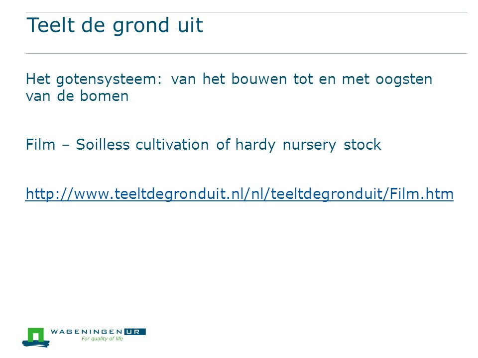 Teelt de grond uit Het gotensysteem: van het bouwen tot en met oogsten van de bomen Film – Soilless cultivation of hardy nursery stock http://www.teeltdegronduit.nl/nl/teeltdegronduit/Film.htm