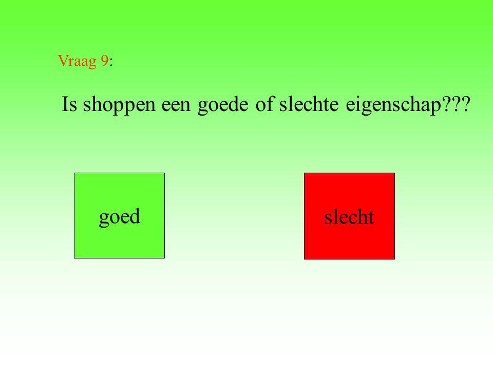 Vraag 9: Is shoppen een goede of slechte eigenschap??? goed slecht