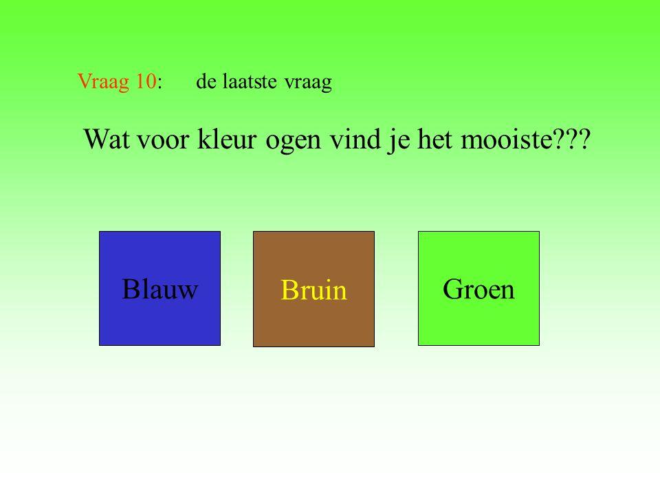 Vraag 10: de laatste vraag Wat voor kleur ogen vind je het mooiste??? Blauw Bruin Groen