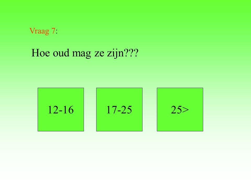 Vraag 7: Hoe oud mag ze zijn??? 12-1617-2525>