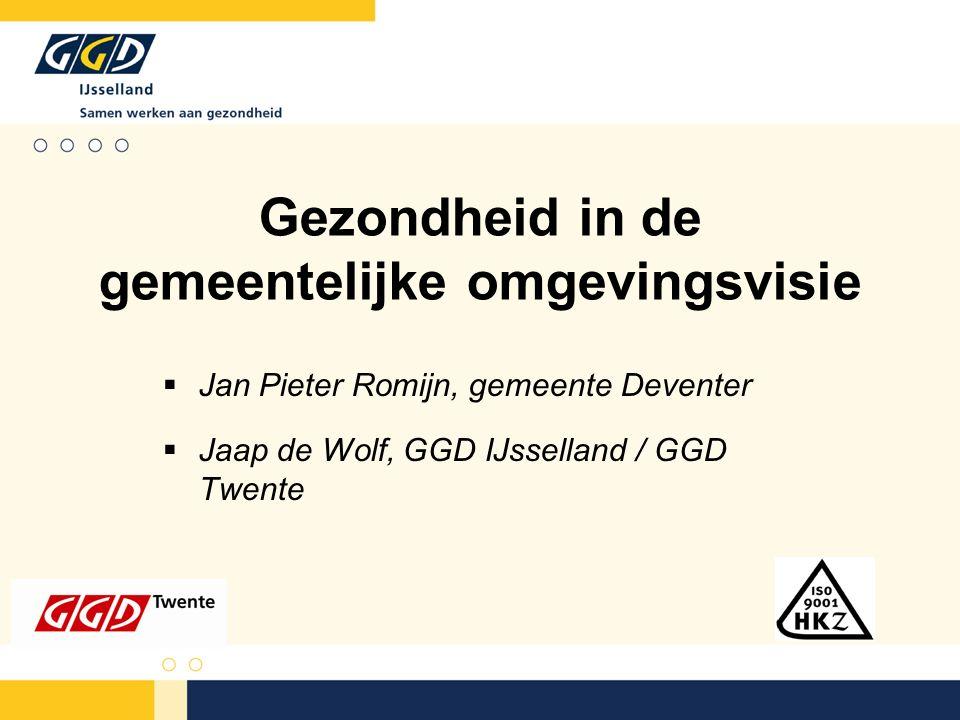 Gezondheid in de gemeentelijke omgevingsvisie  Jan Pieter Romijn, gemeente Deventer  Jaap de Wolf, GGD IJsselland / GGD Twente