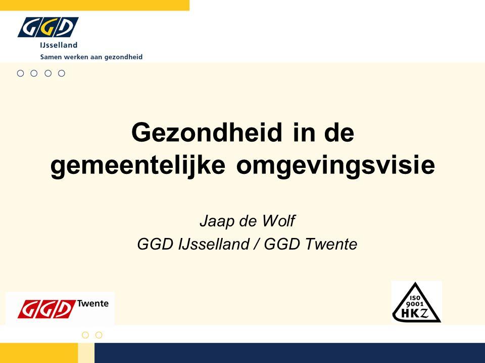 Gezondheid in de gemeentelijke omgevingsvisie Jaap de Wolf GGD IJsselland / GGD Twente