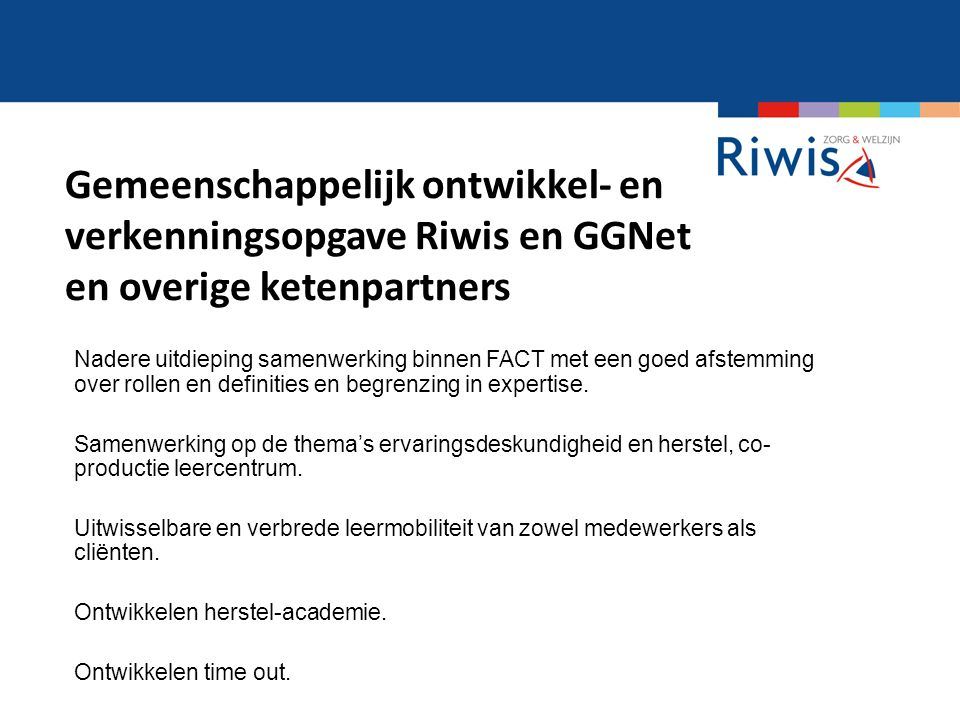 Gemeenschappelijk ontwikkel- en verkenningsopgave Riwis en GGNet en overige ketenpartners Nadere uitdieping samenwerking binnen FACT met een goed afstemming over rollen en definities en begrenzing in expertise.