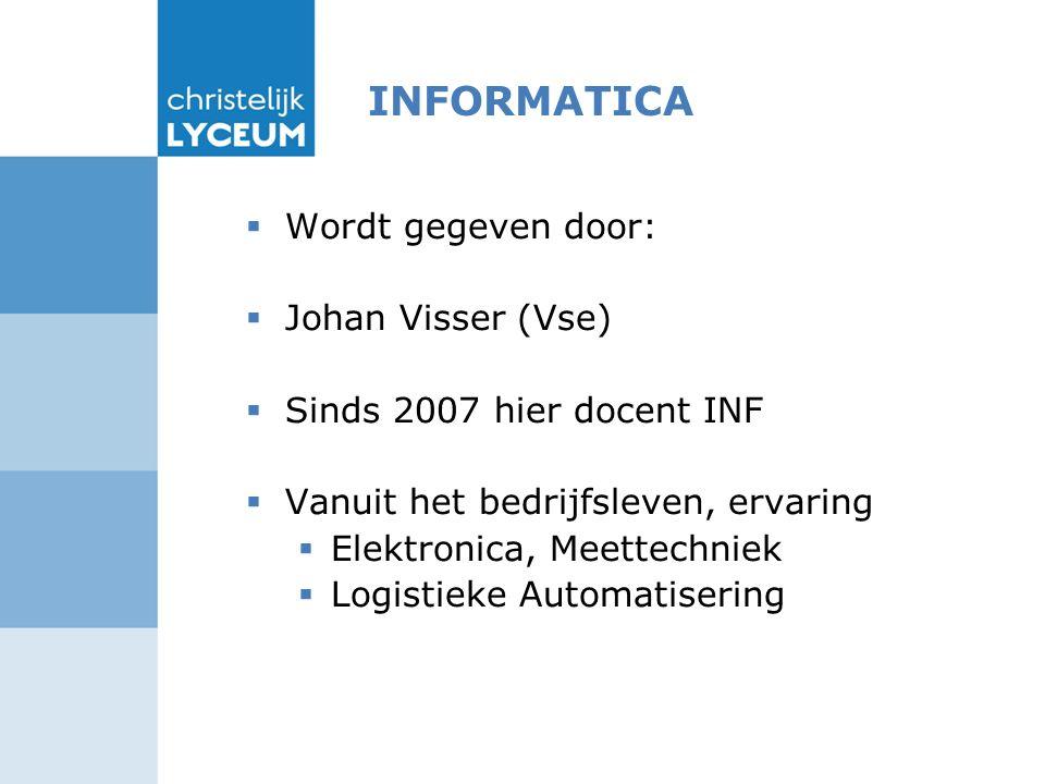 INFORMATICA  Wordt gegeven door:  Johan Visser (Vse)  Sinds 2007 hier docent INF  Vanuit het bedrijfsleven, ervaring  Elektronica, Meettechniek  Logistieke Automatisering