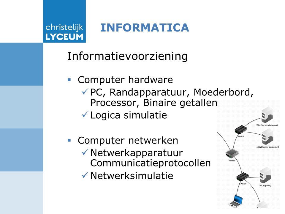 INFORMATICA Informatievoorziening  Computer hardware PC, Randapparatuur, Moederbord, Processor, Binaire getallen Logica simulatie  Computer netwerken Netwerkapparatuur Communicatieprotocollen Netwerksimulatie