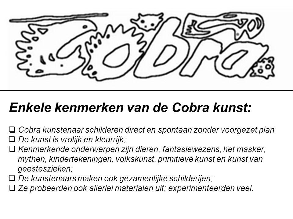 Enkele kenmerken van de Cobra kunst:  Cobra kunstenaar schilderen direct en spontaan zonder voorgezet plan  De kunst is vrolijk en kleurrijk;  Kenmerkende onderwerpen zijn dieren, fantasiewezens, het masker, mythen, kindertekeningen, volkskunst, primitieve kunst en kunst van geesteszieken;  De kunstenaars maken ook gezamenlijke schilderijen;  Ze probeerden ook allerlei materialen uit; experimenteerden veel.