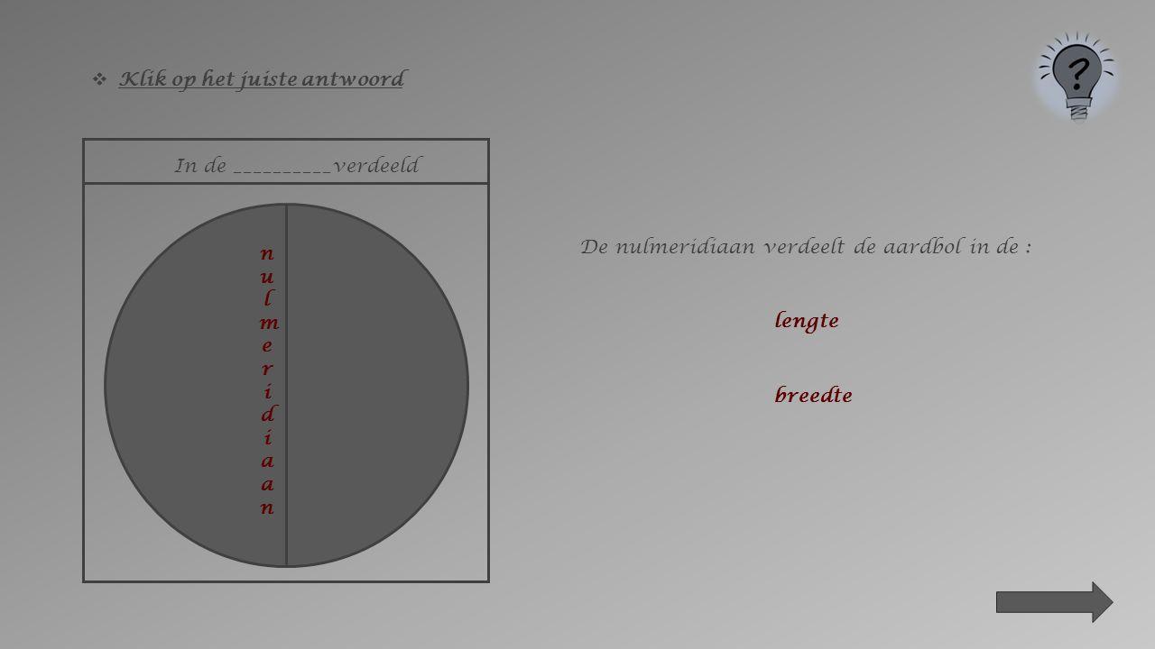  Klik op het juiste antwoord In de _________verdeeld De evenaar verdeelt de aardbol in de : lengte breedte evenaar