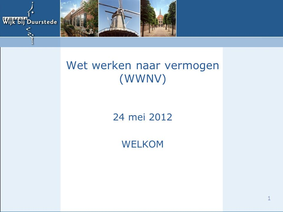 1 Wet werken naar vermogen (WWNV) 24 mei 2012 WELKOM