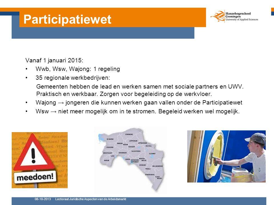 Participatiewet 08-10-2013Lectoraat Juridische Aspecten van de Arbeidsmarkt Vanaf 1 januari 2015: Wwb, Wsw, Wajong: 1 regeling 35 regionale werkbedrijven: Gemeenten hebben de lead en werken samen met sociale partners en UWV.