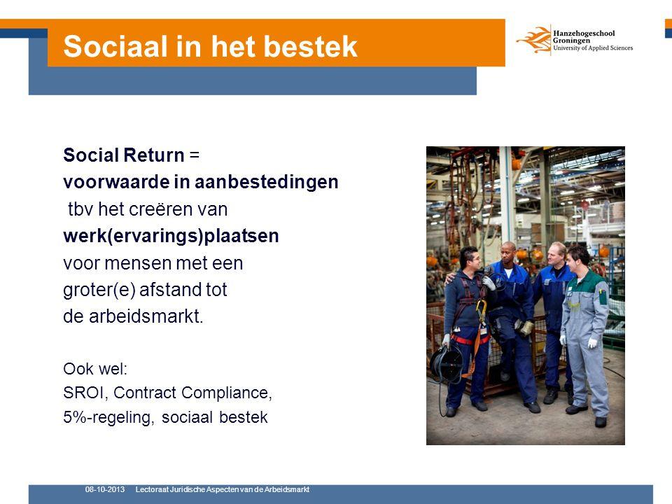08-10-2013Lectoraat Juridische Aspecten van de Arbeidsmarkt Social Return = voorwaarde in aanbestedingen tbv het creëren van werk(ervarings)plaatsen voor mensen met een groter(e) afstand tot de arbeidsmarkt.